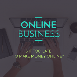 Is It Too Late To Make Money Online?